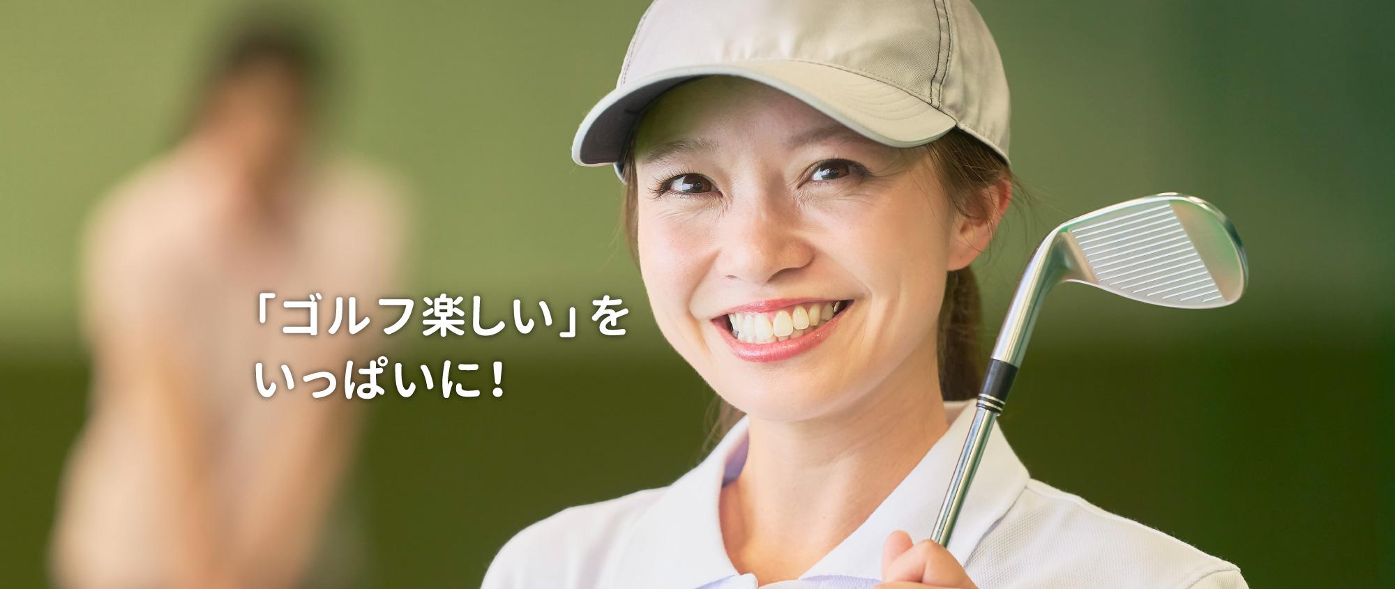「ゴルフ楽しい」をいっぱいに!